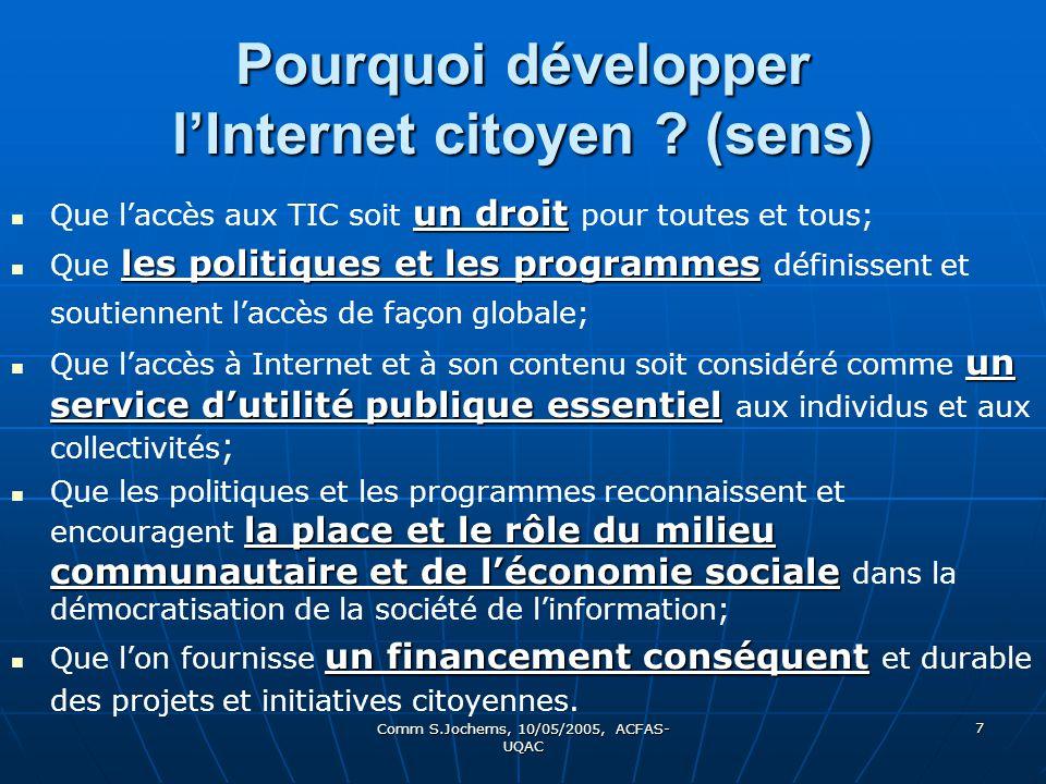 Comm S.Jochems, 10/05/2005, ACFAS- UQAC 7 Pourquoi développer lInternet citoyen ? (sens) un droit Que laccès aux TIC soit un droit pour toutes et tous