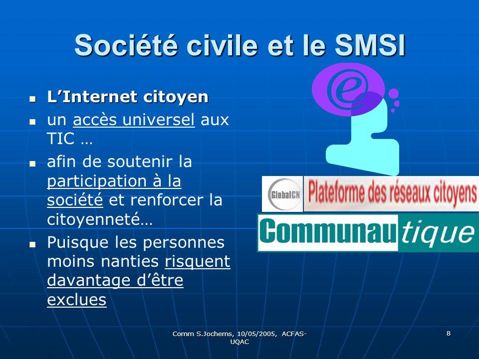 Comm S.Jochems, 10/05/2005, ACFAS- UQAC 8 Société civile et le SMSI LInternet citoyen LInternet citoyen un accès universel aux TIC … afin de soutenir