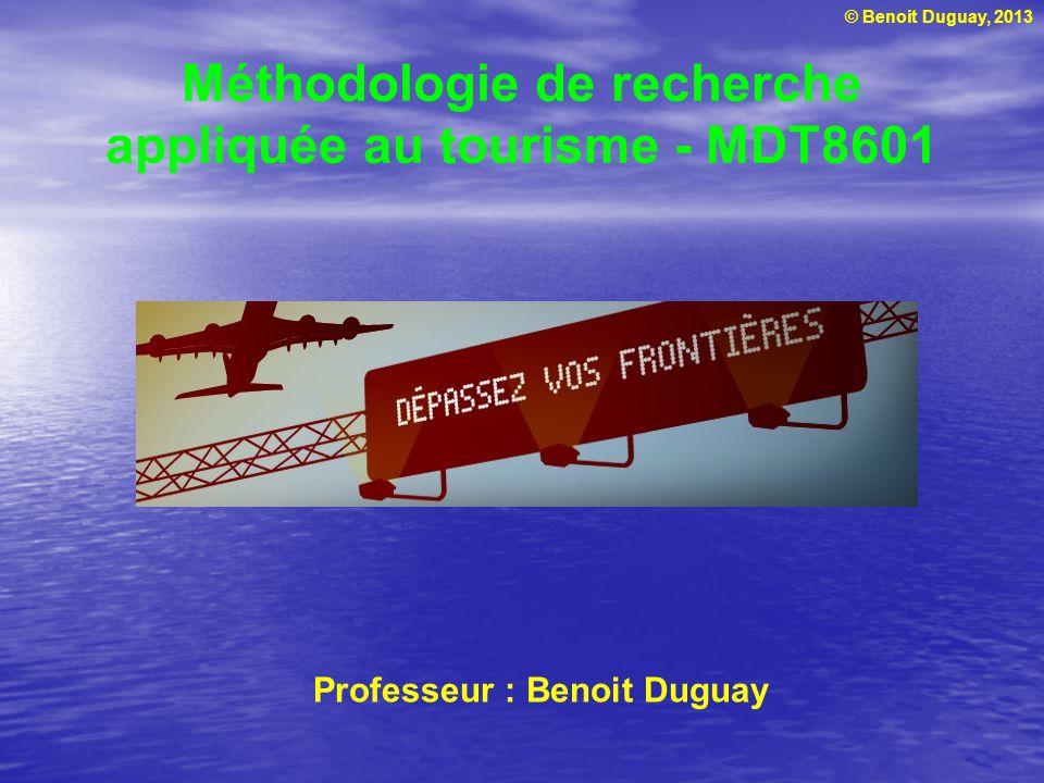 © Benoit Duguay, 2013 Méthodologie de recherche appliquée au tourisme - MDT8601 Professeur : Benoit Duguay