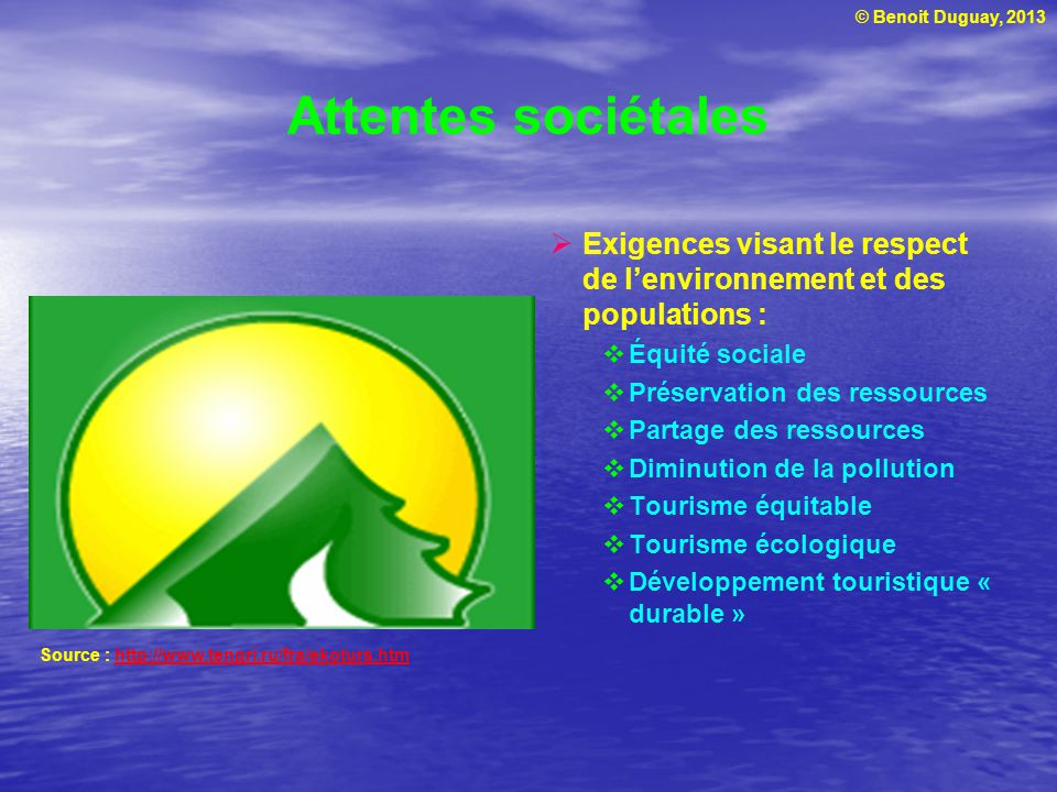 © Benoit Duguay, 2013 Attentes sociétales Exigences visant le respect de lenvironnement et des populations : Équité sociale Préservation des ressource