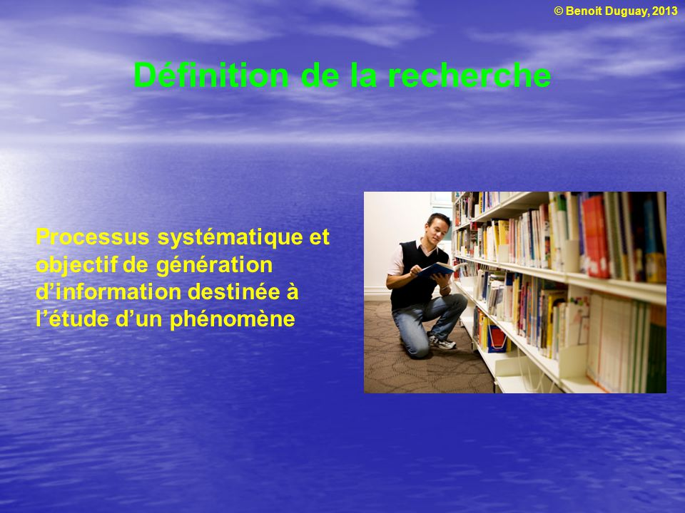 © Benoit Duguay, 2013 Définition de la recherche Processus systématique et objectif de génération dinformation destinée à létude dun phénomène