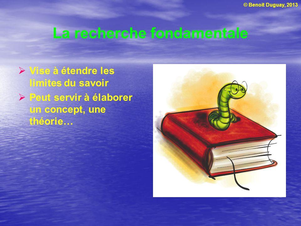 © Benoit Duguay, 2013 La recherche fondamentale Vise à étendre les limites du savoir Peut servir à élaborer un concept, une théorie…