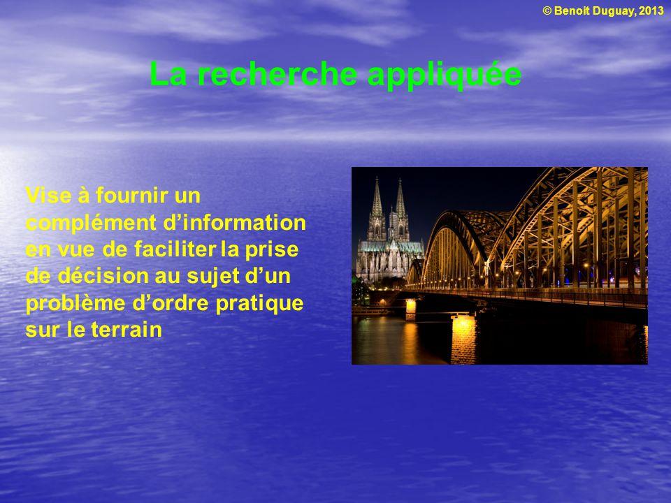 © Benoit Duguay, 2013 La recherche appliquée Vise à fournir un complément dinformation en vue de faciliter la prise de décision au sujet dun problème