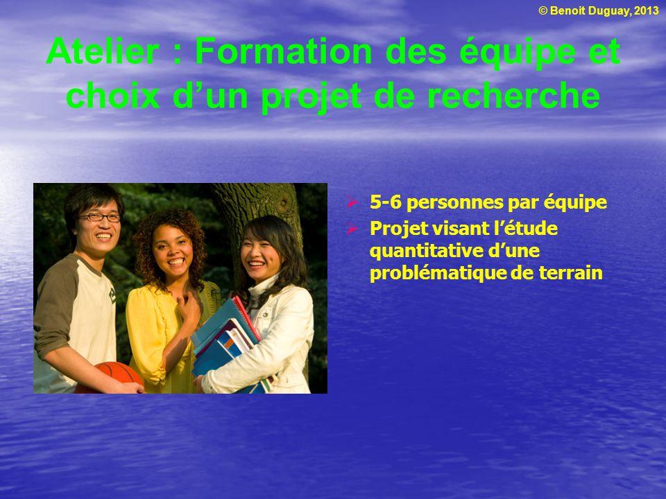 © Benoit Duguay, 2013 Atelier : Formation des équipe et choix dun projet de recherche 5-6 personnes par équipe Projet visant létude quantitative dune