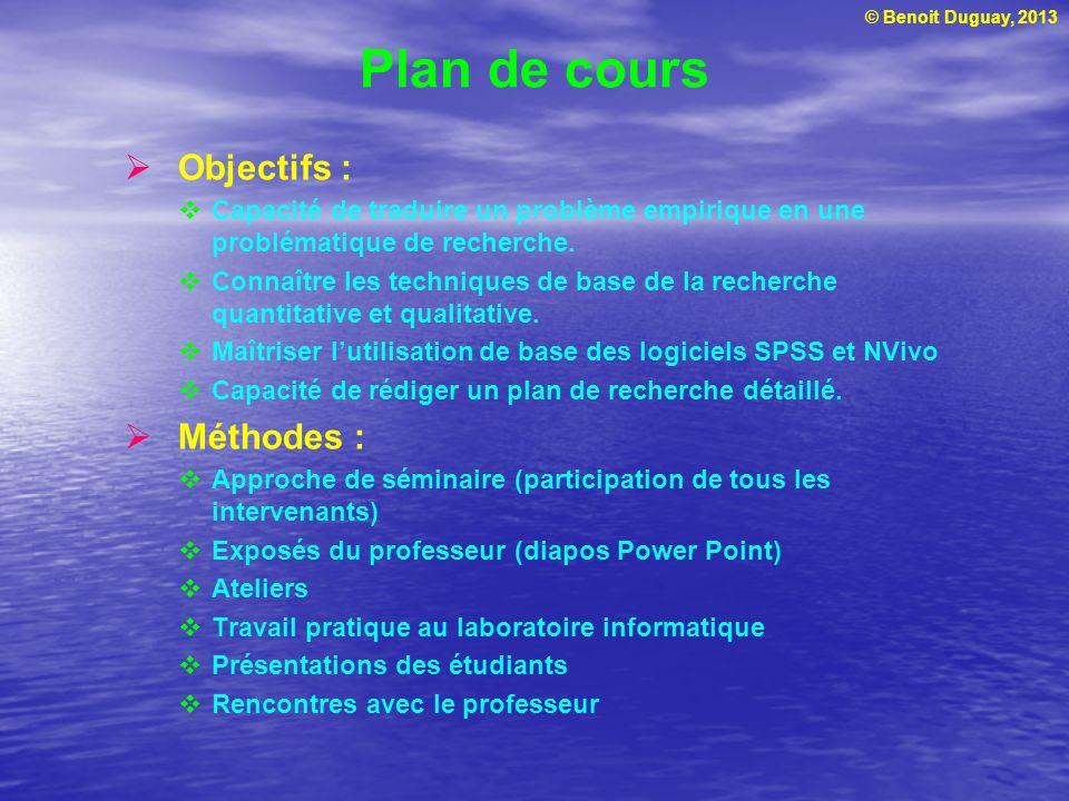 © Benoit Duguay, 2013 Plan de cours Objectifs : Capacité de traduire un problème empirique en une problématique de recherche. Connaître les techniques