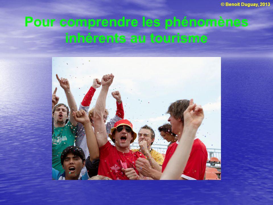 © Benoit Duguay, 2013 Pour comprendre les phénomènes inhérents au tourisme