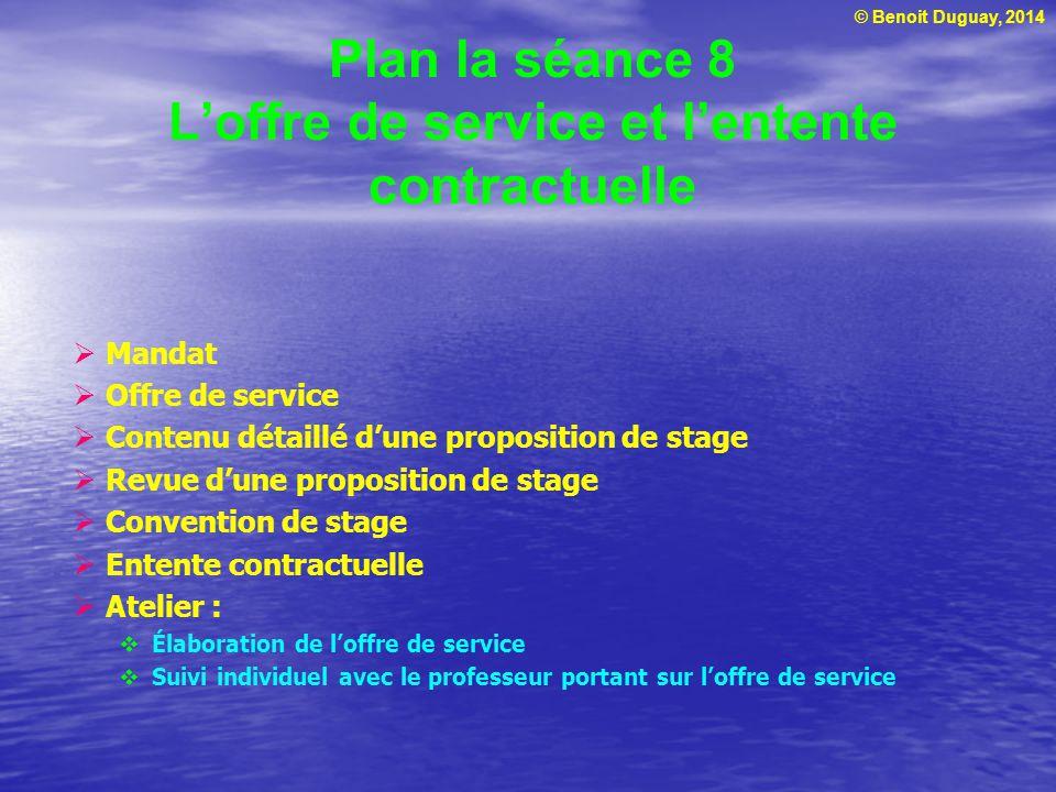 © Benoit Duguay, 2014 Plan la séance 8 Loffre de service et lentente contractuelle Mandat Offre de service Contenu détaillé dune proposition de stage
