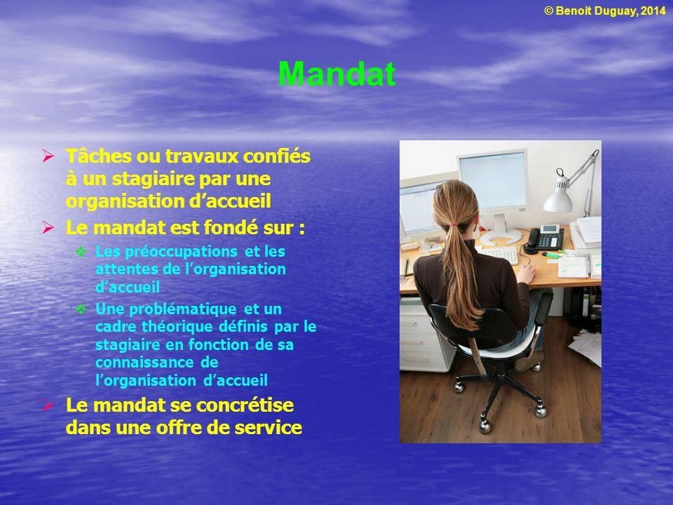 © Benoit Duguay, 2014 Mandat Tâches ou travaux confiés à un stagiaire par une organisation daccueil Le mandat est fondé sur : Les préoccupations et le