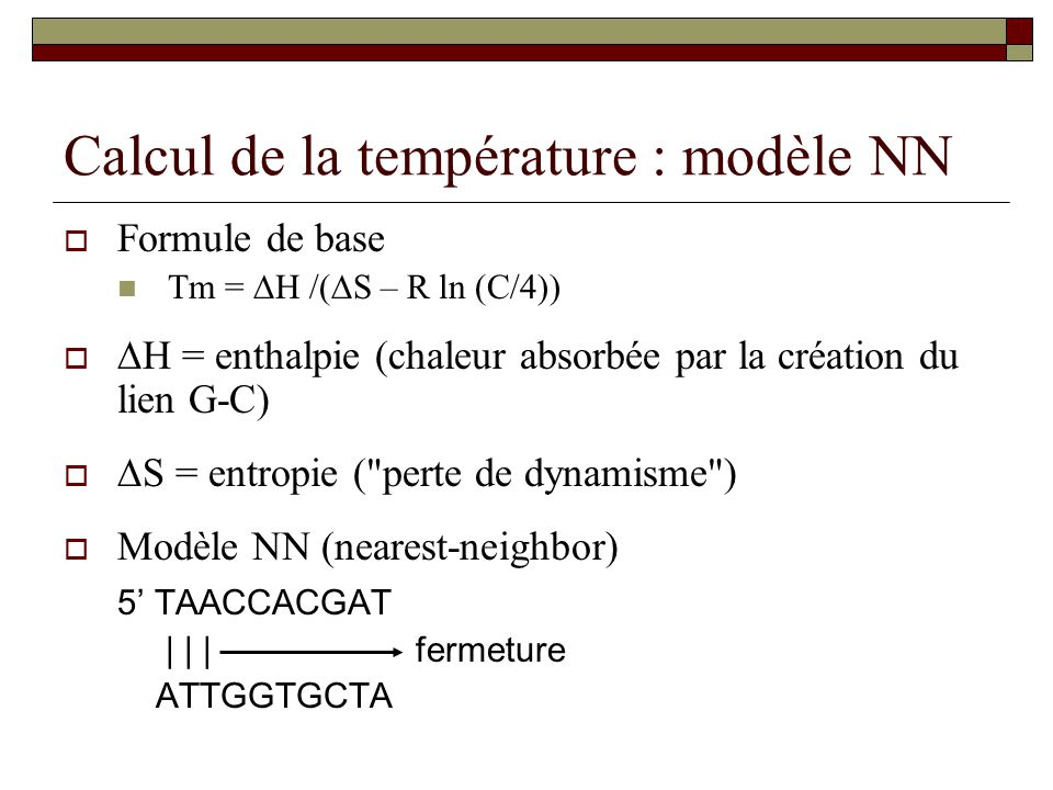 Calcul de la température : modèle NN Formule de base Tm = H /( S – R ln (C/4)) H = enthalpie (chaleur absorbée par la création du lien G-C) S = entrop