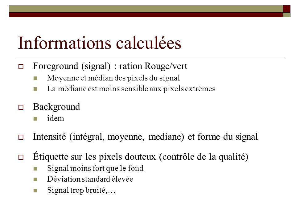 Informations calculées Foreground (signal) : ration Rouge/vert Moyenne et médian des pixels du signal La médiane est moins sensible aux pixels extrême