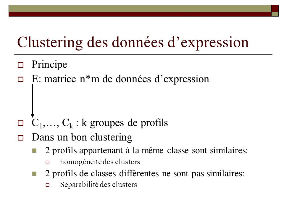 Clustering des données dexpression Principe E: matrice n*m de données dexpression C 1,…, C k : k groupes de profils Dans un bon clustering 2 profils a