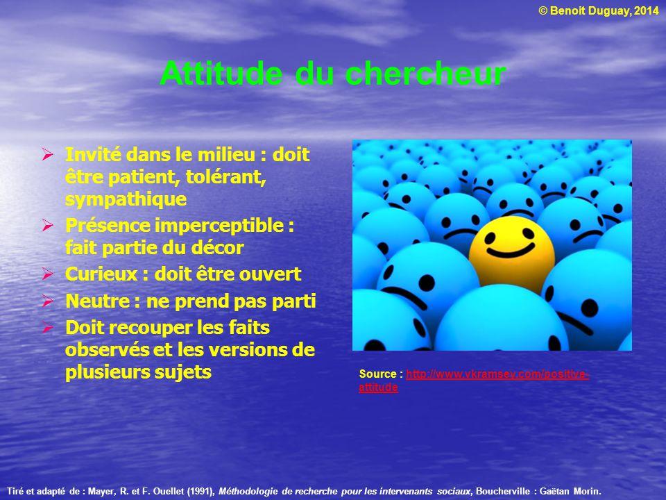 © Benoit Duguay, 2014 Attitude du chercheur Invité dans le milieu : doit être patient, tolérant, sympathique Présence imperceptible : fait partie du d