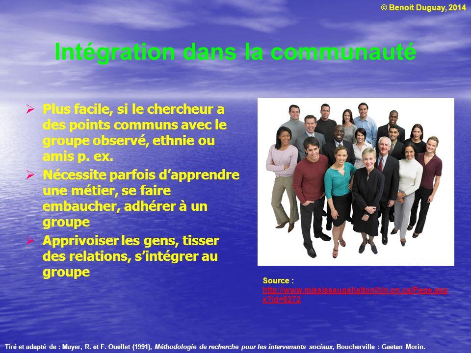 © Benoit Duguay, 2014 Intégration dans la communauté Plus facile, si le chercheur a des points communs avec le groupe observé, ethnie ou amis p. ex. N