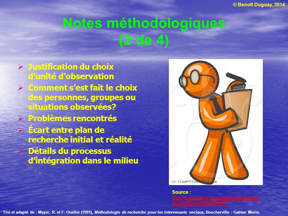 © Benoit Duguay, 2014 Notes méthodologiques (2 de 4) Justification du choix dunité dobservation Comment sest fait le choix des personnes, groupes ou s