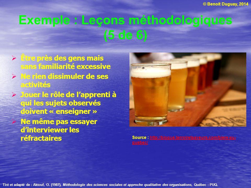 © Benoit Duguay, 2014 Exemple : Leçons méthodologiques (5 de 6) Être près des gens mais sans familiarité excessive Ne rien dissimuler de ses activités