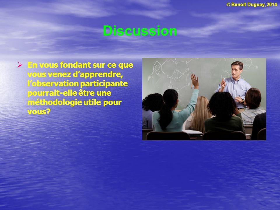 © Benoit Duguay, 2014 Discussion En vous fondant sur ce que vous venez dapprendre, lobservation participante pourrait-elle être une méthodologie utile