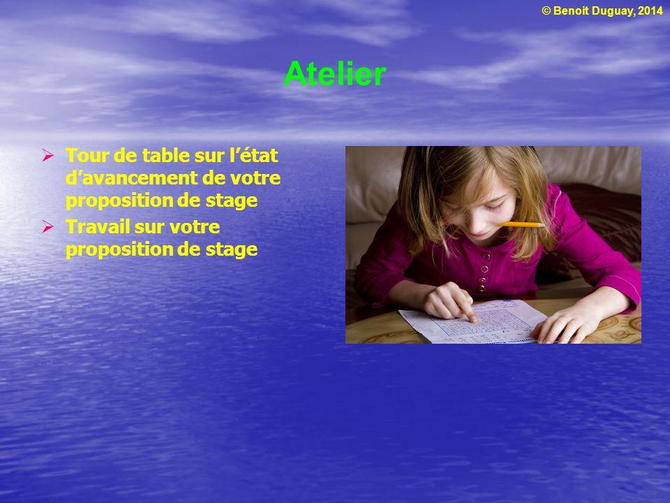 © Benoit Duguay, 2014 Atelier Tour de table sur létat davancement de votre proposition de stage Travail sur votre proposition de stage