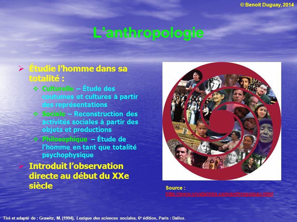 © Benoit Duguay, 2014 Lanthropologie Étudie lhomme dans sa totalité : Culturelle – Étude des coutumes et cultures à partir des représentations Sociale