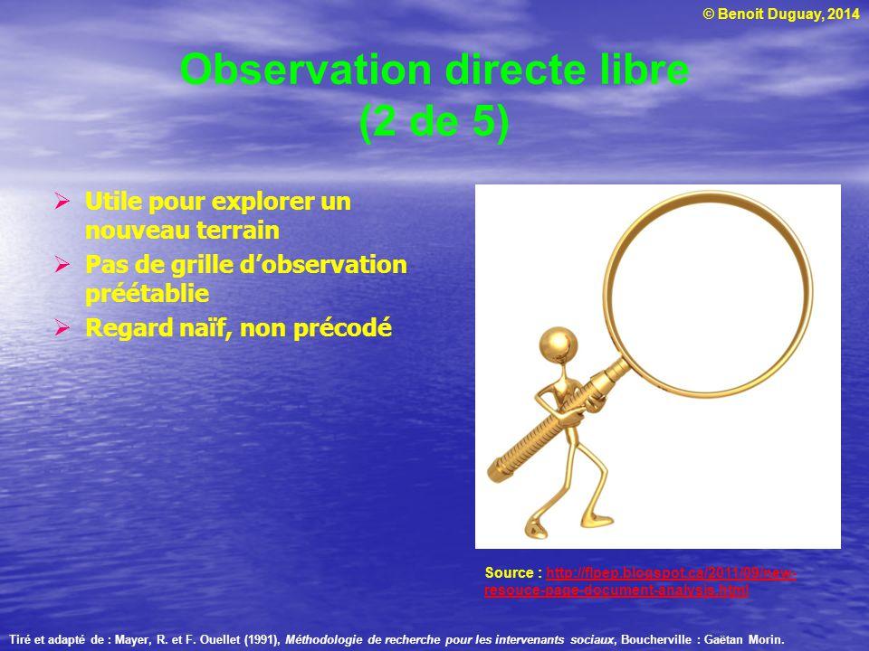 © Benoit Duguay, 2014 Observation directe libre (2 de 5) Utile pour explorer un nouveau terrain Pas de grille dobservation préétablie Regard naïf, non
