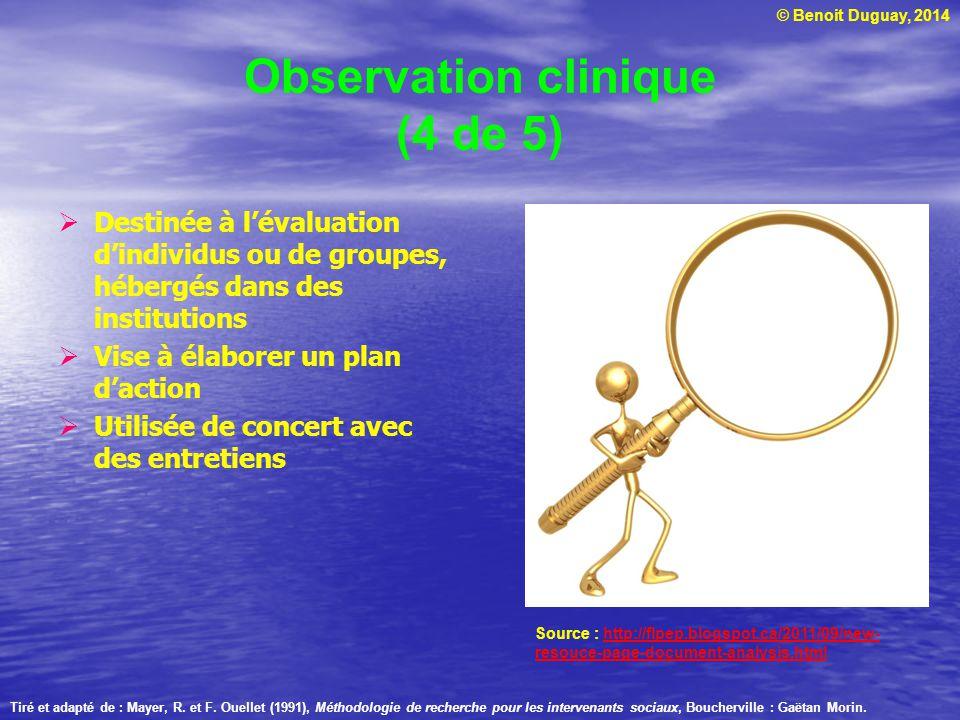 © Benoit Duguay, 2014 Observation clinique (4 de 5) Destinée à lévaluation dindividus ou de groupes, hébergés dans des institutions Vise à élaborer un