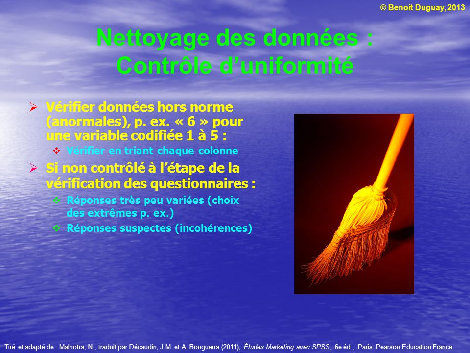 © Benoit Duguay, 2013 Nettoyage des données : Contrôle duniformité Vérifier données hors norme (anormales), p. ex. « 6 » pour une variable codifiée 1