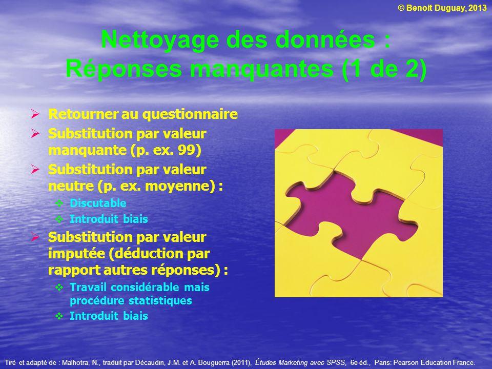© Benoit Duguay, 2013 Nettoyage des données : Réponses manquantes (1 de 2) Retourner au questionnaire Substitution par valeur manquante (p. ex. 99) Su
