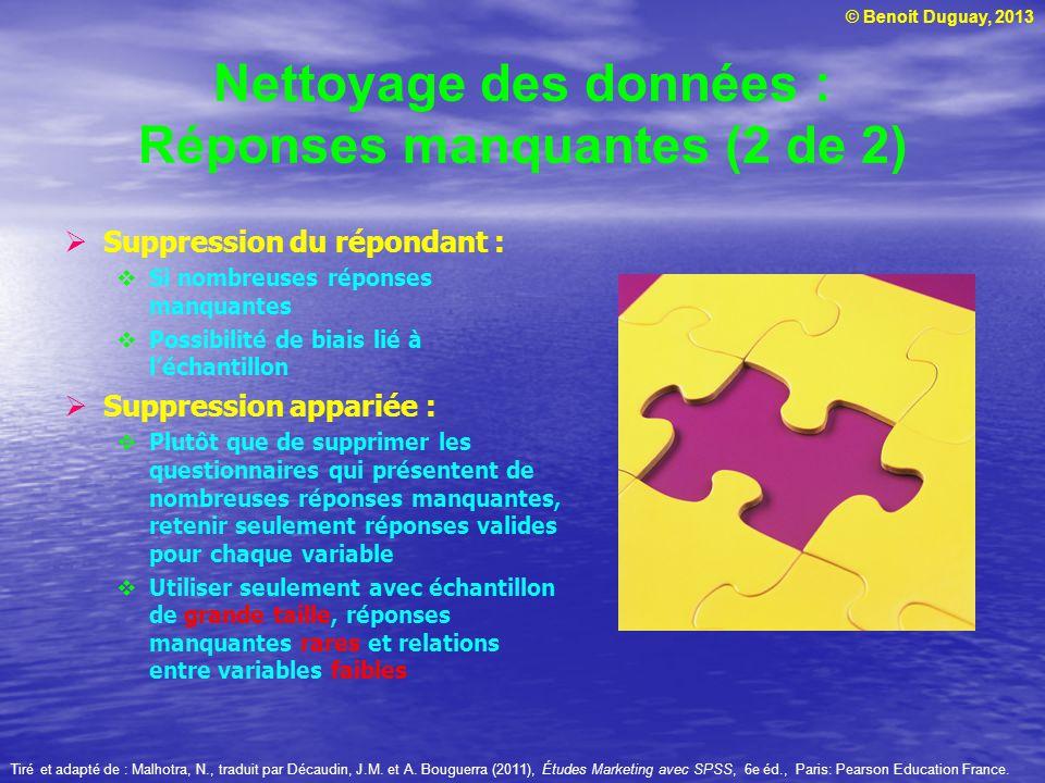 © Benoit Duguay, 2013 Nettoyage des données : Réponses manquantes (2 de 2) Suppression du répondant : Si nombreuses réponses manquantes Possibilité de