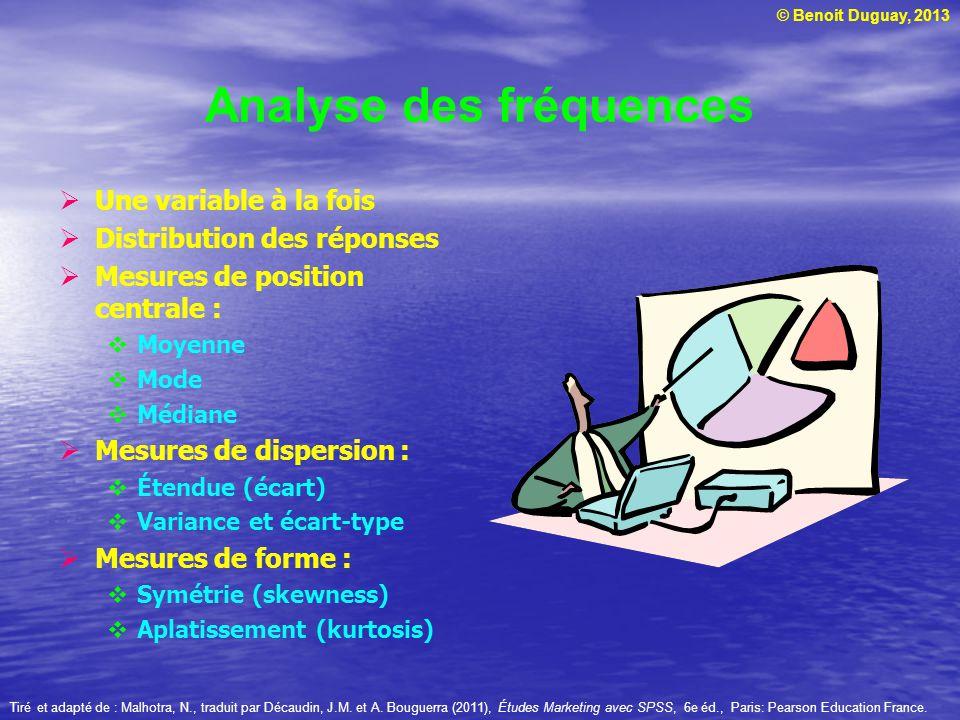© Benoit Duguay, 2013 Analyse des fréquences Une variable à la fois Distribution des réponses Mesures de position centrale : Moyenne Mode Médiane Mesu