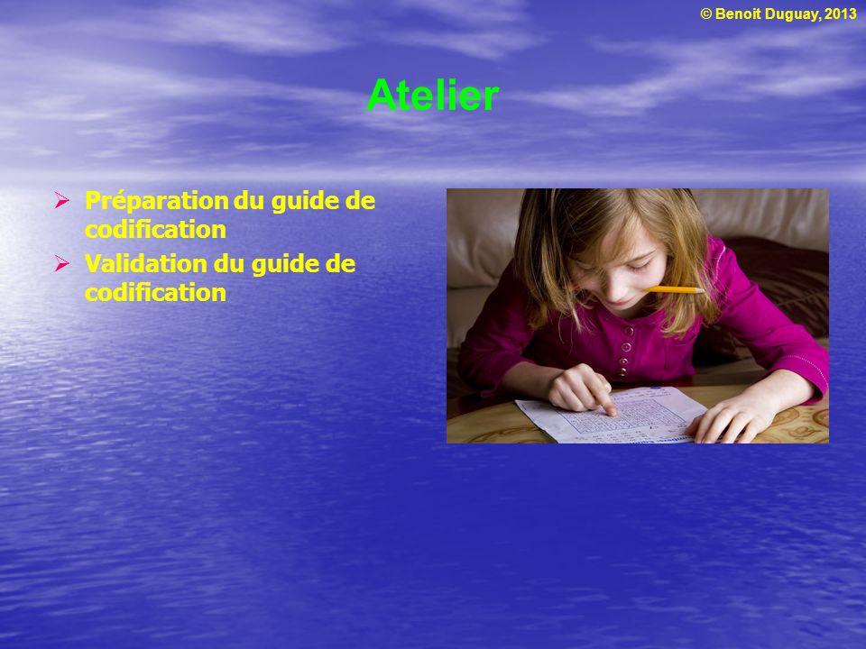 © Benoit Duguay, 2013 Atelier Préparation du guide de codification Validation du guide de codification