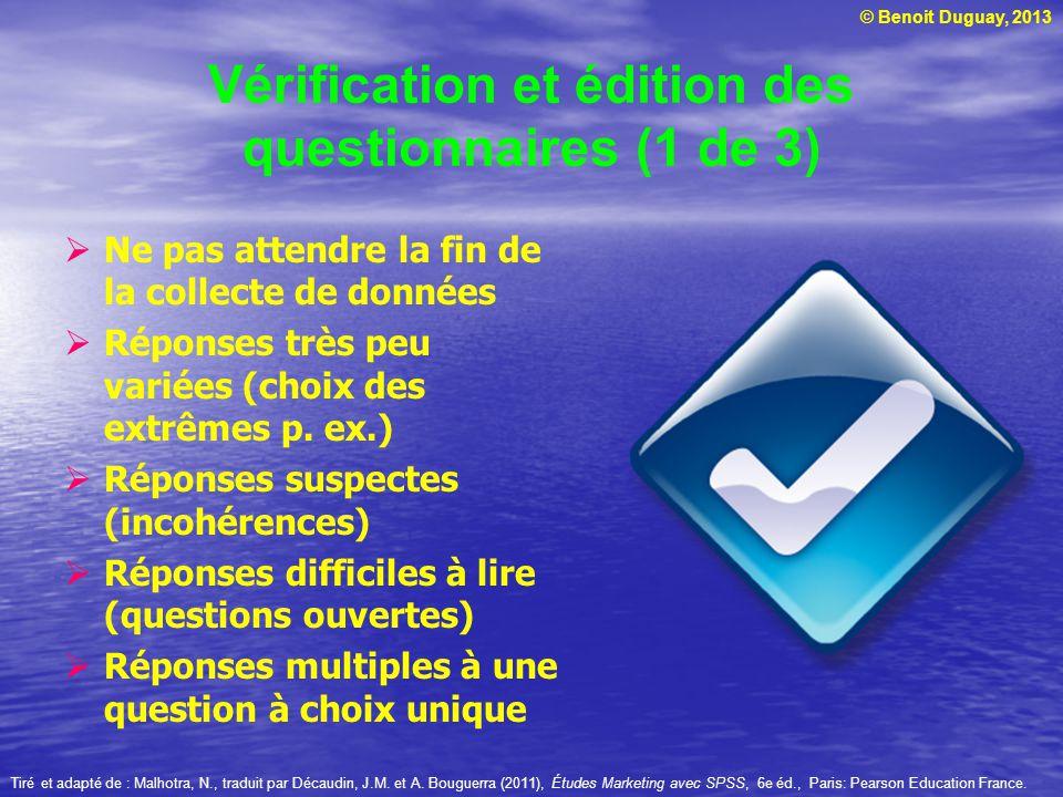 © Benoit Duguay, 2013 Vérification et édition des questionnaires (1 de 3) Ne pas attendre la fin de la collecte de données Réponses très peu variées (