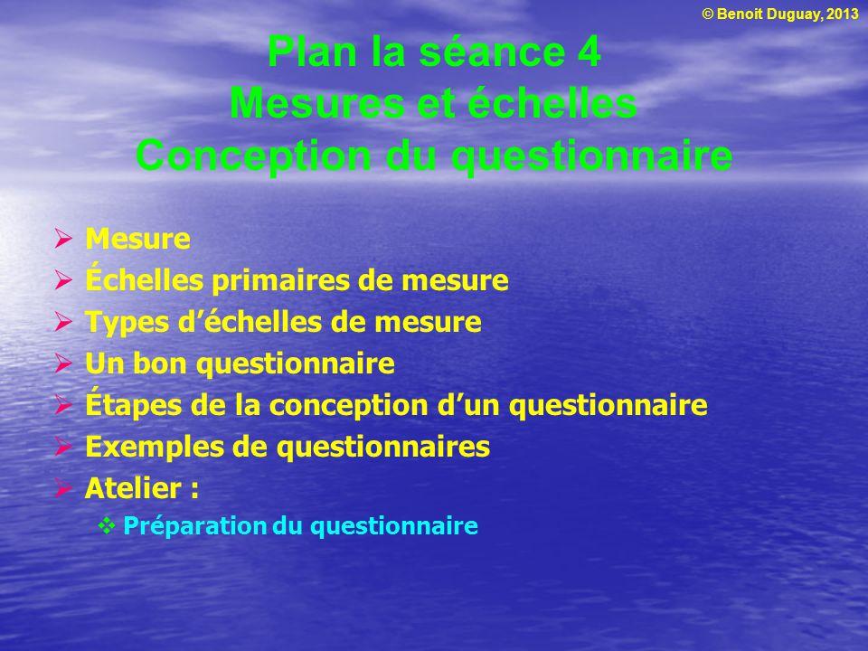 © Benoit Duguay, 2013 Plan la séance 4 Mesures et échelles Conception du questionnaire Mesure Échelles primaires de mesure Types déchelles de mesure U