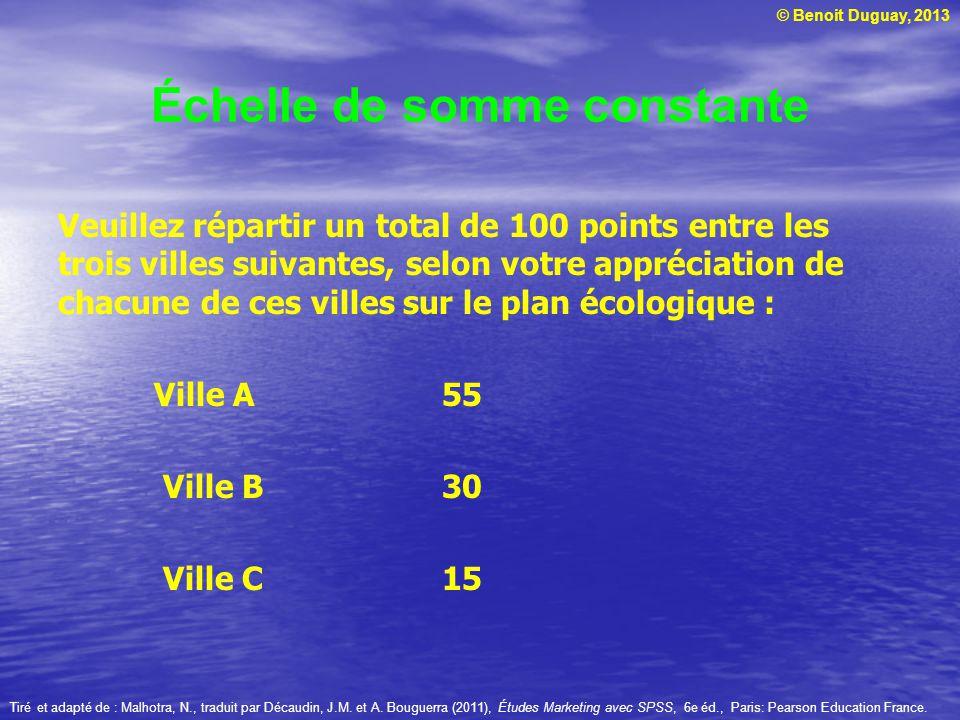 © Benoit Duguay, 2013 Échelle de somme constante Veuillez répartir un total de 100 points entre les trois villes suivantes, selon votre appréciation d