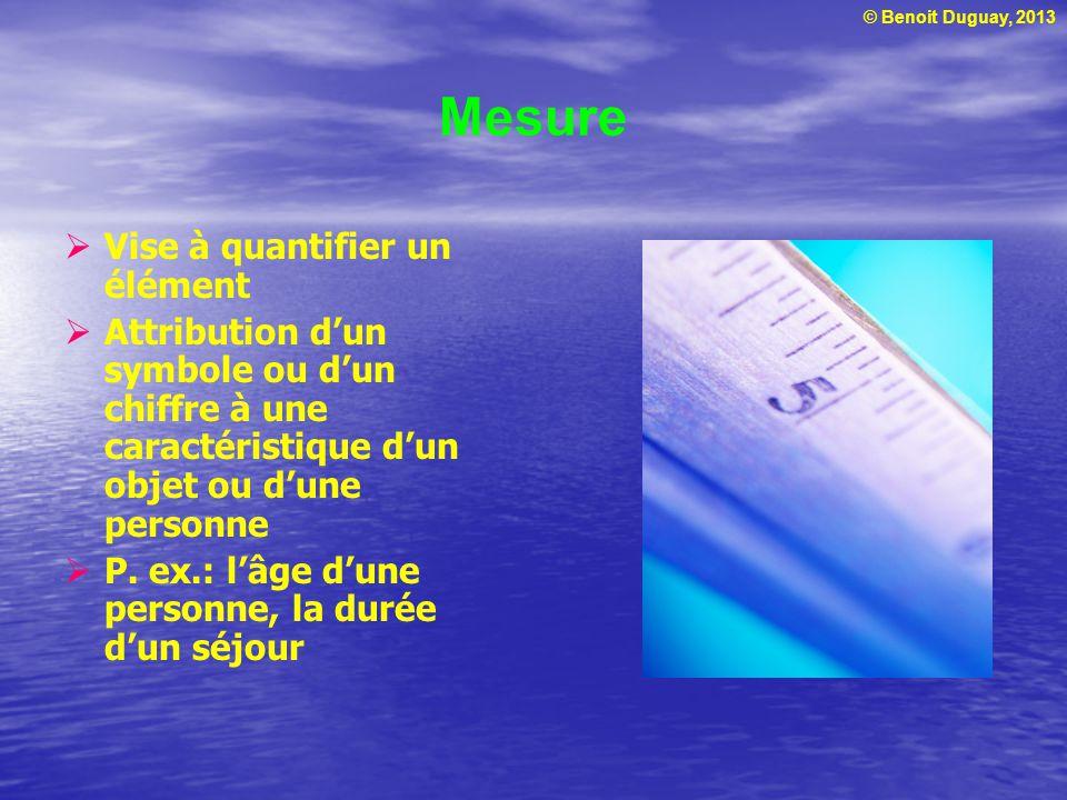 © Benoit Duguay, 2013 Mesure Vise à quantifier un élément Attribution dun symbole ou dun chiffre à une caractéristique dun objet ou dune personne P. e