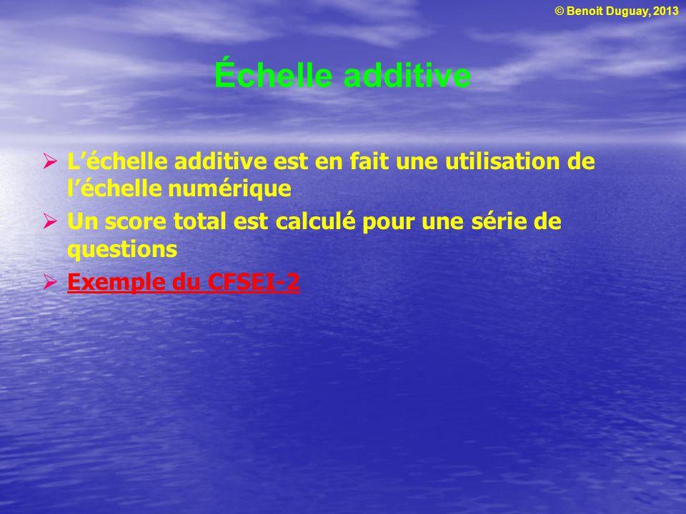© Benoit Duguay, 2013 Échelle additive Léchelle additive est en fait une utilisation de léchelle numérique Un score total est calculé pour une série d