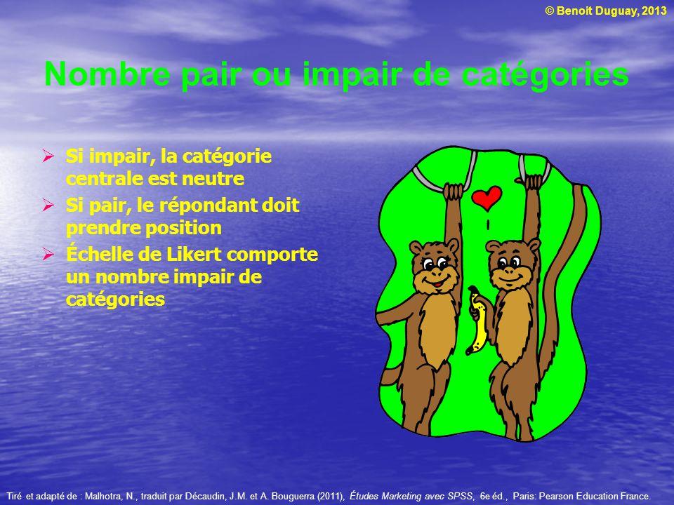 © Benoit Duguay, 2013 Nombre pair ou impair de catégories Si impair, la catégorie centrale est neutre Si pair, le répondant doit prendre position Éche