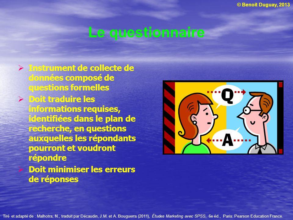 © Benoit Duguay, 2013 Le questionnaire Instrument de collecte de données composé de questions formelles Doit traduire les informations requises, ident