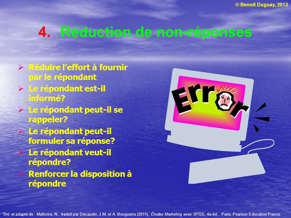 © Benoit Duguay, 2013 4.Réduction de non-réponses Réduire leffort à fournir par le répondant Le répondant est-il informé? Le répondant peut-il se rapp