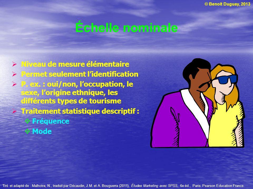 © Benoit Duguay, 2013 Échelle nominale Niveau de mesure élémentaire Permet seulement lidentification P. ex. : oui/non, loccupation, le sexe, lorigine