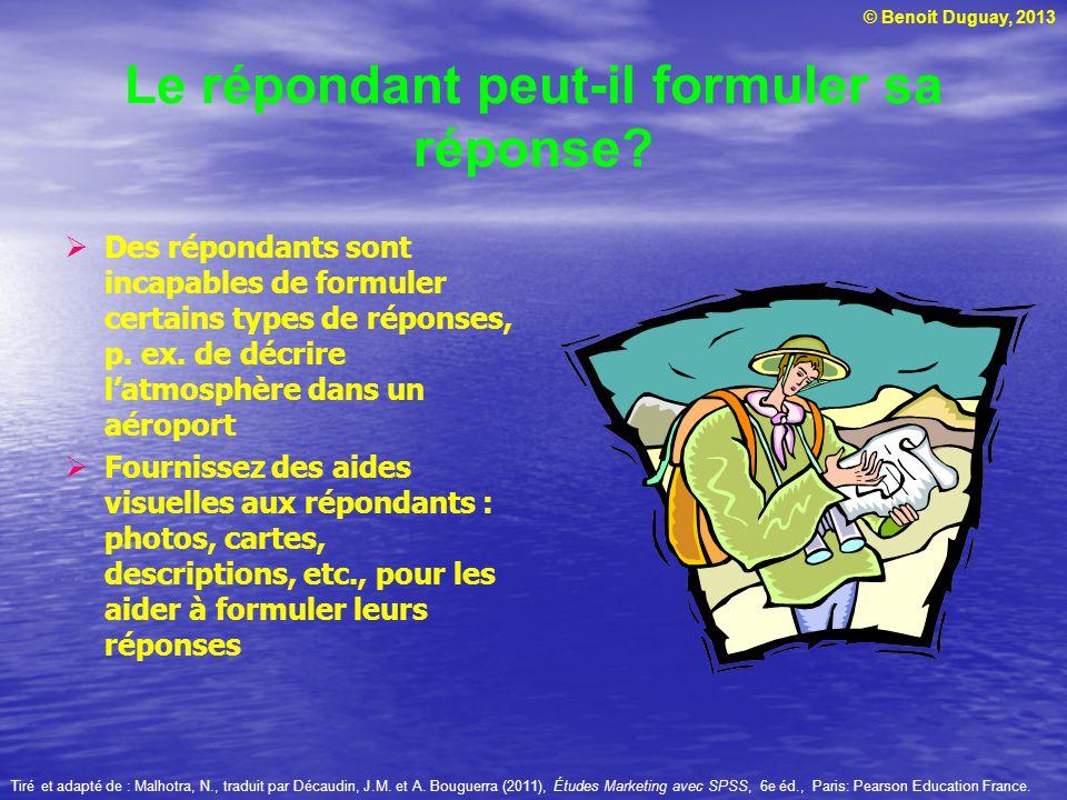 © Benoit Duguay, 2013 Le répondant peut-il formuler sa réponse? Des répondants sont incapables de formuler certains types de réponses, p. ex. de décri