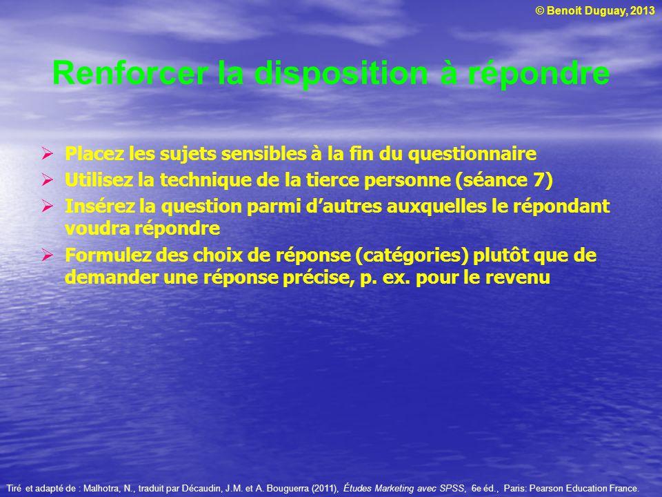 © Benoit Duguay, 2013 Renforcer la disposition à répondre Placez les sujets sensibles à la fin du questionnaire Utilisez la technique de la tierce per