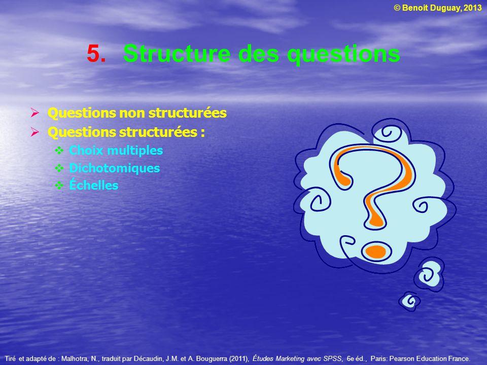 © Benoit Duguay, 2013 5.Structure des questions Questions non structurées Questions structurées : Choix multiples Dichotomiques Échelles Tiré et adapt