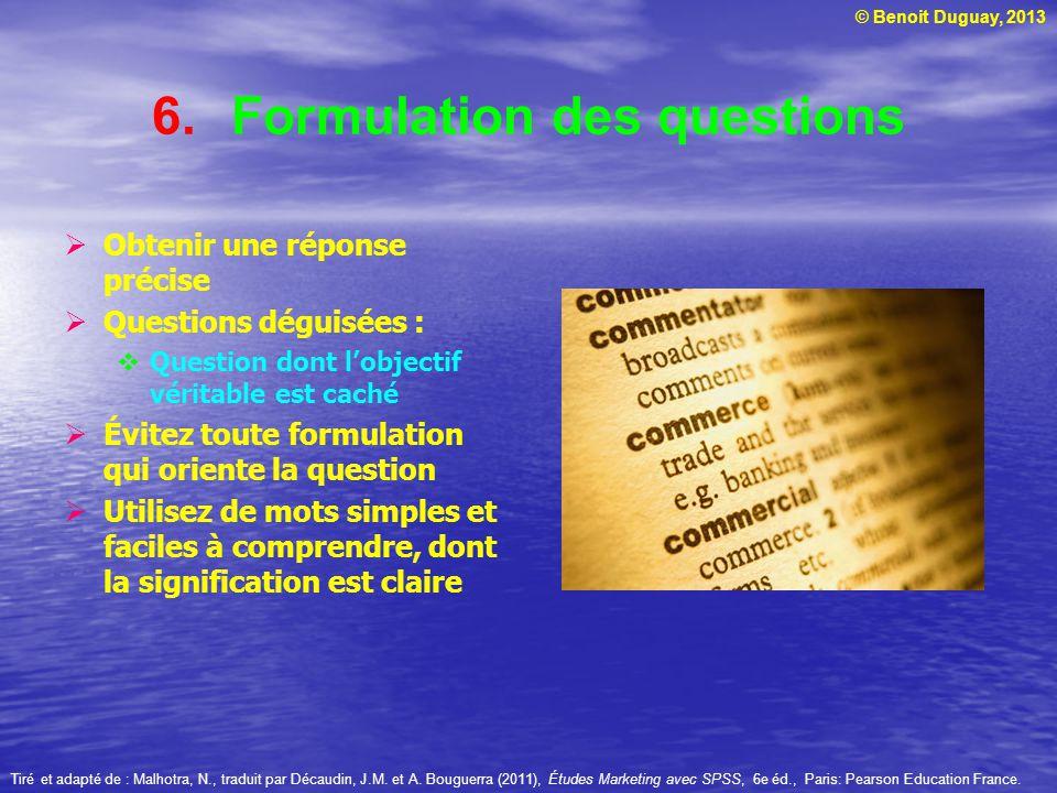 © Benoit Duguay, 2013 6.Formulation des questions Obtenir une réponse précise Questions déguisées : Question dont lobjectif véritable est caché Évitez