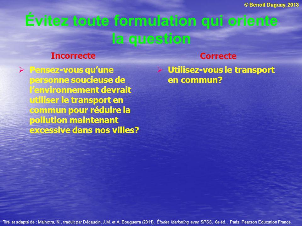 © Benoit Duguay, 2013 Évitez toute formulation qui oriente la question Utilisez-vous le transport en commun? Pensez-vous quune personne soucieuse de l