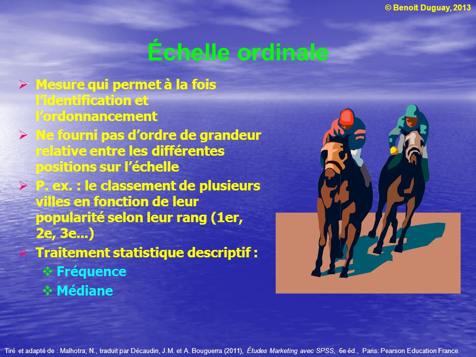 © Benoit Duguay, 2013 Échelle numérique Similaire à léchelle sémantique différentielle, sauf quelle remplace le choix dadjectifs bipolaires par un choix numérique entre deux positions opposées Tiré et adapté de : Zikmund, W.G.