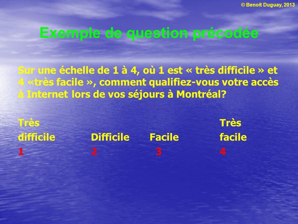 © Benoit Duguay, 2013 Exemple de question précodée Sur une échelle de 1 à 4, où 1 est « très difficile » et 4 «très facile », comment qualifiez-vous v
