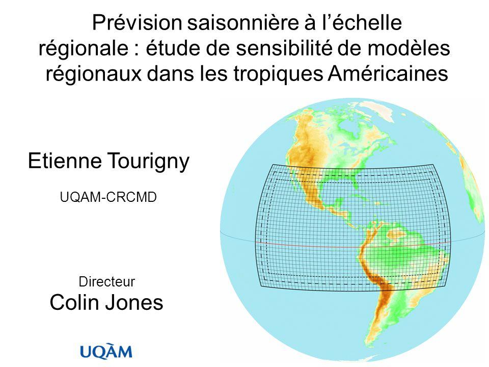 Prévision saisonnière à léchelle régionale : étude de sensibilité de modèles régionaux dans les tropiques Américaines Etienne Tourigny UQAM-CRCMD Directeur Colin Jones