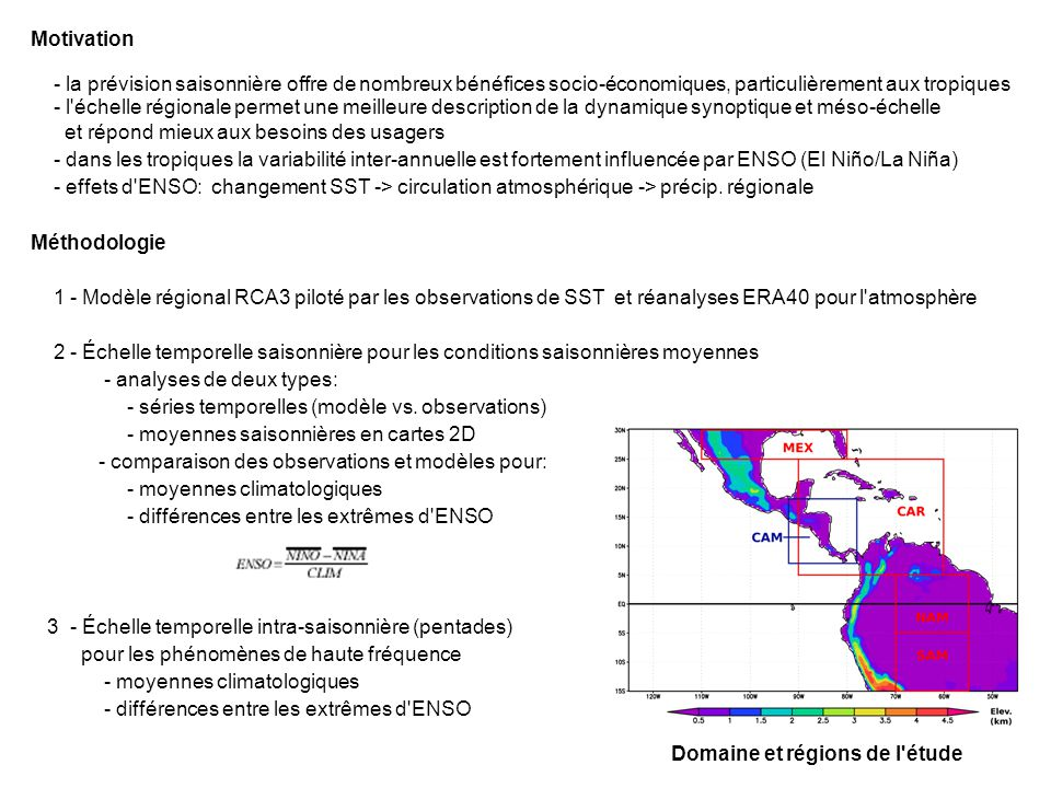 Motivation - la prévision saisonnière offre de nombreux bénéfices socio-économiques, particulièrement aux tropiques - l échelle régionale permet une meilleure description de la dynamique synoptique et méso-échelle et répond mieux aux besoins des usagers - dans les tropiques la variabilité inter-annuelle est fortement influencée par ENSO (El Niño/La Niña) - effets d ENSO: changement SST -> circulation atmosphérique -> précip.