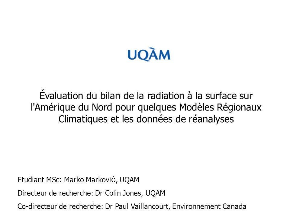 Évaluation du bilan de la radiation à la surface sur l Amérique du Nord pour quelques Modèles Régionaux Climatiques et les données de réanalyses Etudiant MSc: Marko Markovi ć, UQAM Directeur de recherche: Dr Colin Jones, UQAM Co-directeur de recherche: Dr Paul Vaillancourt, Environnement Canada
