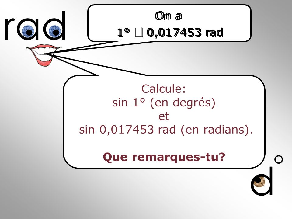 d rad Calcule: sin 1° (en degrés) et sin 0,017453 rad (en radians). Que remarques-tu? On a 1° 0,017453 rad On a 1° 0,017453 rad