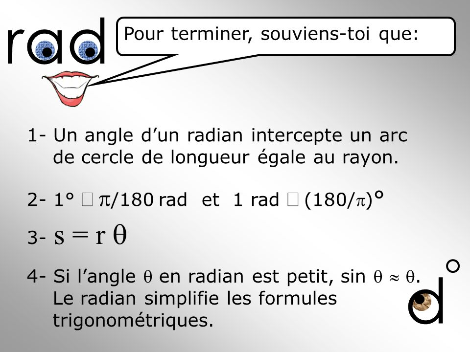 1- Un angle dun radian intercepte un arc de cercle de longueur égale au rayon. 2- 1° /180 rad et 1 rad (180/) ° 4- Si langle en radian est petit, sin.